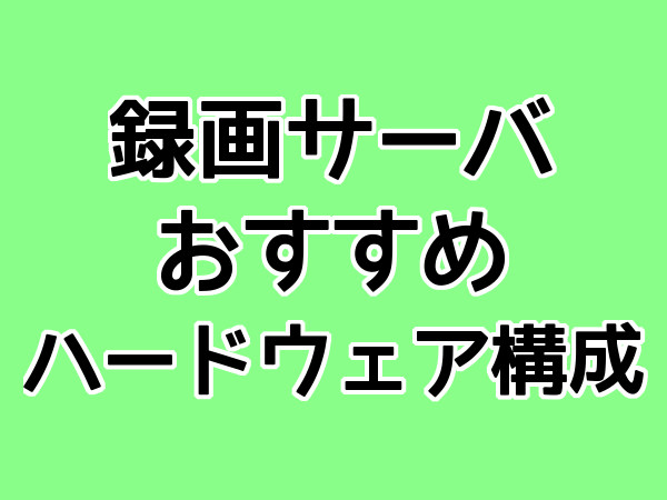 録画サーバ おすすめ ハードウェア構成