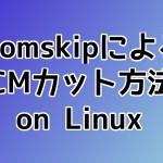 Comskipを使用し、LinuxでMPEG2 TSをCMカットする方法