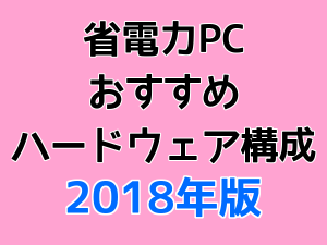 省電力PCおすすめハードウェア構成 2018