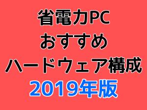 省電力PCおすすめハードウェア構成 2019