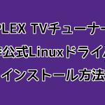 PLEX社製TVチューナーの非公式Linuxドライバインストール方法